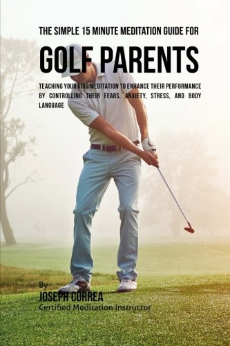 The Simple 15 Minute Meditation Guide for Golf Parents: Teaching Your Kids Meditation to Enhance Their Performance by Controlling Their Fears, Anxiety, Stress, and Body Language by CreateSpace Independent Publishing Platform