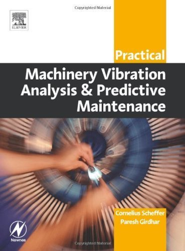 Practical Machinery Vibration Analysis and Predictive Maintenance (Practical Professional Books from Elsevier) 1st Edition by MEng, Cornelius Scheffer Ph.D ; (MechEng), Paresh Girdhar B. published by Newnes Paperback