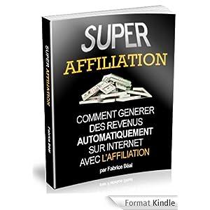 Super Affiliation: Comment générer des revenus automatiquement sur Internet avec l'affiliation?