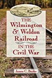 img - for The Wilmington & Weldon Railroad in the Civil War book / textbook / text book