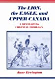 The Lion, the Eagle, and Upper Canada : A Developing Colonial Ideology, Errington, Jane, 0773506039