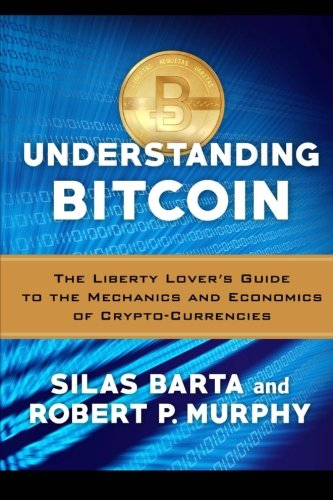 Understanding Bitcoin: The Liberty Lover's Guide to the Mechanics & Economics of Crypto-Currencies