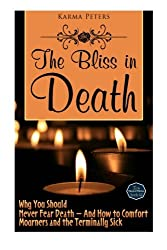 The Bliss in Death: Why You Should Never Fear Death - And How to Comfort Mourners and the Terminally Sick (The Wheel of Wisdom) (Volume 45)