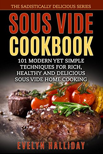 Sous Vide Cookbook: 101 Modern yet Simple Techniques for Rich, Healthy and Delicious Sous Vide Home Cooking (The Sadistically Delicious Series)
