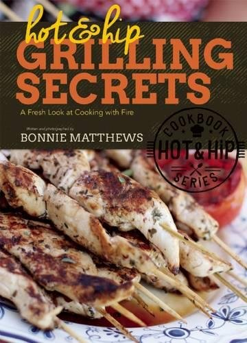 Hot and Hip Grilling Secrets: A Fresh Look at Cooking with Fire by Bonnie Matthews