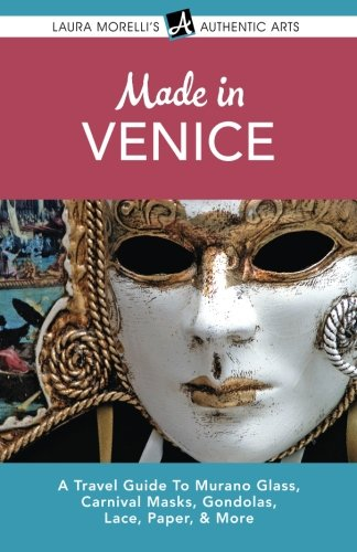 European Art Glass - Made in Venice: A Travel Guide to Murano Glass, Carnival Masks, Gondolas, Lace, Paper, & More (Laura Morelli's Authentic Arts)