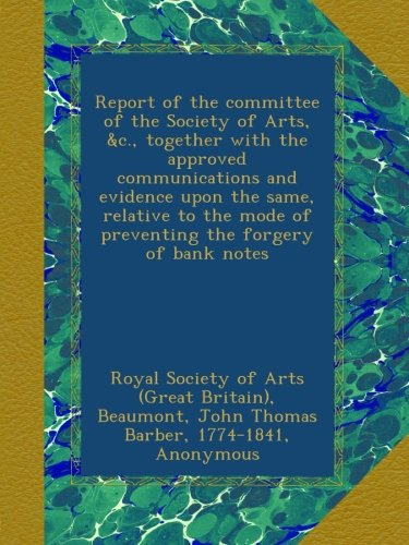 Books : Report of the committee of the Society of Arts, &c., together with the approved communications and evidence upon the same, relative to the mode of preventing the forgery of bank notes