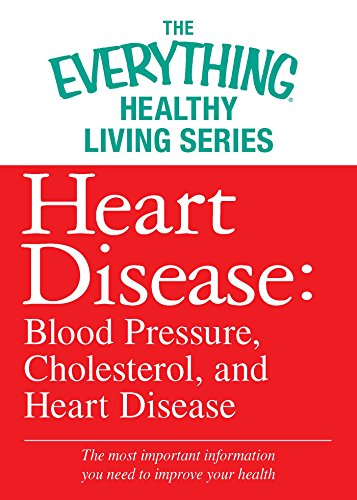 Heart Disease: Blood Pressure, Cholesterol, and Heart Disease: The most important information you need to improve your health (The Everything® Healthy Living Series) (High Blood Pressure And Heart Attack Symptoms)