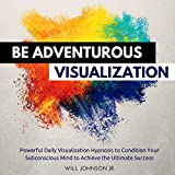 #4: Be Adventurous Visualization Visualization: Powerful Daily Visualization Hypnosis to Condition Your Subconscious Mind to Achieve the Ultimate Success