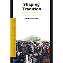 Shaping Tradition: Civil Society, Community and Development in Colonial Northern Ghana, 1899-1957