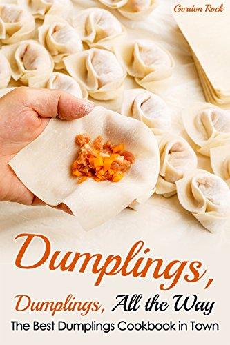 Dumplings, Dumplings, All the Way: The Best Dumplings Cookbook in Town (Dumpling Recipes) by Gordon Rock