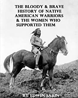 The Bloody & Brave History of Native American Warriors & the Women Who Supported Them Illustrated by [SABIN, EDWIN L.]