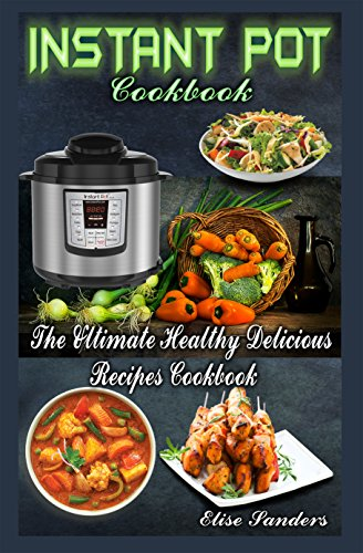 Instant Pot Cookbook: The Ultimate Healthy Delicious Recipes Cookbook ( (Healthy Eating, Slow Pressure Cooker Recipes Book, Clean Eating, ) by Elise Sanders