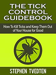 The Tick Control Guidebook: How To Kills Ticks and Keep Them Out of Your House for Good (Pest Control Books Book 16) (English Edition)