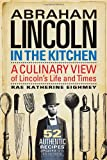 Abraham Lincoln in the Kitchen: A Culinary View of Lincoln s Life and Times