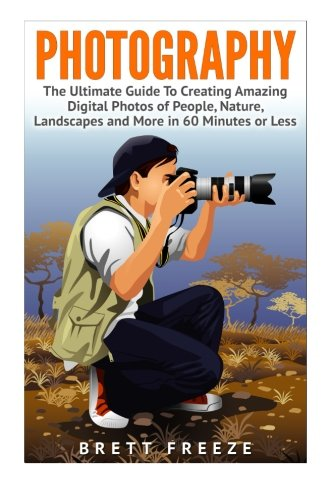 Photography: The Ultimate Guide To Creating Amazing Digital Photos of People, Nature, Landscape and More in Sixty Minutes or Less! (Photography - ... - Photography Lighting - Photography Hacks)