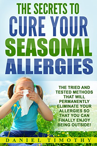 The Secrets to Cure Your Seasonal Allergies: The Tried and Tested Methods That Will Permanently Eliminate Your Allergies So You Can Finally Enjoy Being Outside (Best Sinus Decongestant Allergy Medicine)