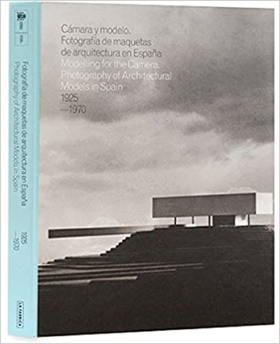 Photography of Architectural Models in Spain 1925-1970 Modelling for the Camera