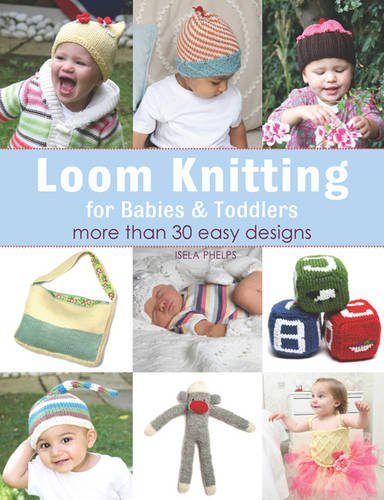 Loom Knitting for Babies & Toddlers: More Than 30 Easy Designs by Isela Phelps (2013-01-21)