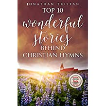 Top 10 Wonderful Stories Behind Christian Hymns: The 10 most amazing and Inspirational stories that will help you uplift your spirit and faith. (Christian Books For Life Book 3)