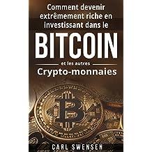 Bitcoin: Comment devenir extrêmement riche en investissant dans le Bitcoin et les autres Crypto-monnaies (Livre en Français/ Bitcoin French Book Version) (French Edition)