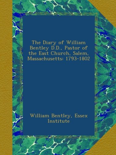 The Diary of William Bentley D.D., Pastor of the East Church, Salem, Massachusetts: 1793-1802