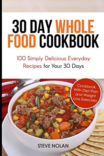 30 DAY WHOLE FOOD COOKBOOK: 100 Simply Delicious Everyday Recipes for Your 30 Days by Steve Nolan
