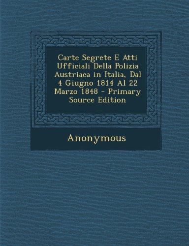 Carte Segrete E Atti Ufficiali Della Polizia Austriaca in Italia, Dal 4 Giugno 1814 Al 22 Marzo 1848 - Primary Source Edition (Italian Edition)