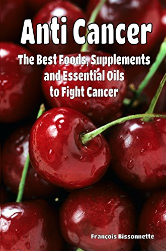 Anti Cancer The Best Foods, Supplements, and Essential Oils to Fight Cancer by Francois Bissonnette