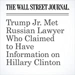 Trump Jr. Met Russian Lawyer Who Claimed to Have Information on Hillary Clinton | Rebecca Ballhaus