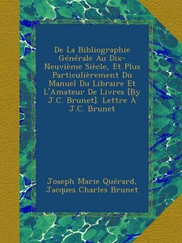 Download De La Bibliographie Générale Au Dix-Neuvième Siècle, Et Plus Particulièrement Du Manuel Du Libraire Et L'Amateur De Livres [By J.C. Brunet]. Lettre À J.C. Brunet (French Edition) pdf