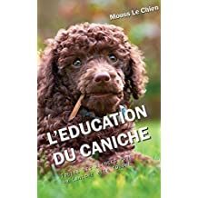 L'EDUCATION DU CANICHE: Toutes les astuces pour un Caniche bien éduqué (French Edition)