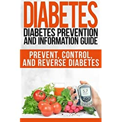 Diabetes: Diabetes Prevention and Information Guide: Prevent, Control, and Reverse Diabetes (Diabetes, diabetes prevention, diabetes care, diabetes diet) (Volume 1)