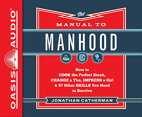 The Manual to Manhood (Library Edition): How to Cook the Perfect Steak, Change a Tire, Impress a Girl & 97 Other Skills You Need to Survive