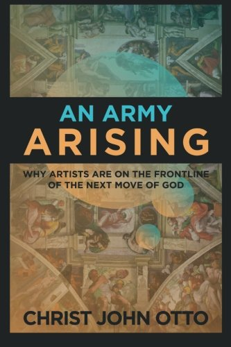 An Army Arising: Why Artists Are On The Front Line Of The Next Move Of God