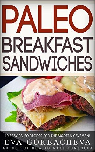Paleo Breakfast Sandwiches: 10 Easy Paleo Recipes For The Modern Caveman! by Eva Gorbacheva