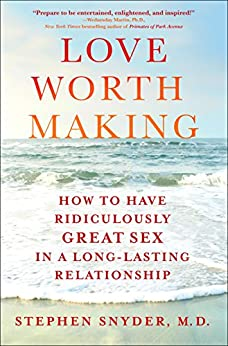 Love Worth Making: How to Have Ridiculously Great Sex in a Long-Lasting Relationship by [Snyder, M.D., Stephen]