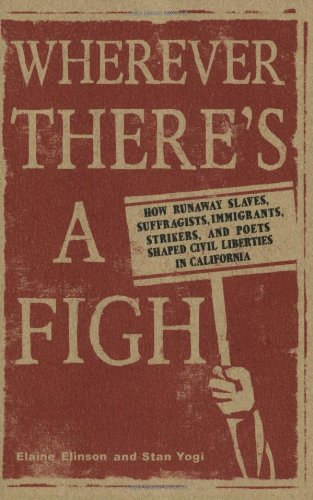 Wherever There's A Fight: How Runaway Slaves, Suffragists, Immigrants, Strikers, And Poets Shaped Civil Liberties In California
