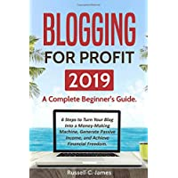Blogging for Profit 2019: A Complete Beginner's Guide. 6 Steps to Turn Your Blog Into a Money Making Machine, Generate Passive Income, and Achieve Financial Freedom