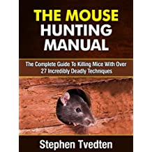 The Mouse Hunting Manual: The Complete Guide To Killing Mice With Over 27 Deadly Techniques (Pest Control Book 14)