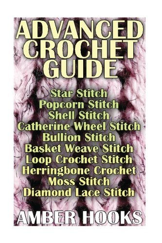 Advanced Crochet Guide: Star Stitch, Popcorn Stitch, Shell Stitch, Catherine Wheel: (Bullion Stitch, Basket Weave Stitch, Loop Crochet Stitch, Herringbone Crochet, Moss Stitch, Diamond Lace Stitch) (Stitch Popcorn)