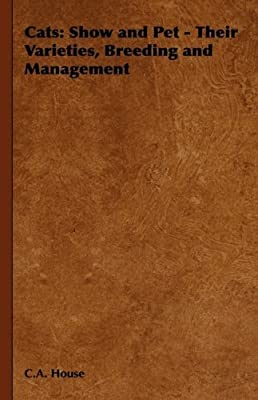 Cats: Show and Pet - Their Varieties, Breeding and Management by C.A. House (2008-11-04)