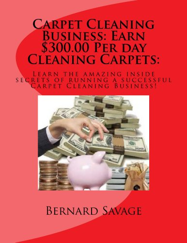 Start your own Professional Carpet Cleaning Business: Earn $300.00 Per day in the Carpet Cleaning Business! Pdf