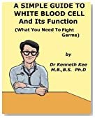 A Simple Guide to the White Blood Cell and Its Functions (What You Need to Fight Germs) (A Simple Guide to Medical Conditions)