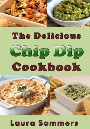 The Delicious Chip Dip Cookbook: Recipes for Your Next Party by Laura Sommers