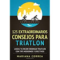 125 Extraordinarios Consejos Para Triatlon: Logra Tu Mejor Ironman Triatlon Con Tips Modernos Y Efectivos