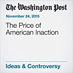 The Price of American Inaction   Fred Hiatt