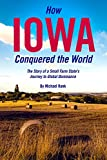 How Iowa Conquered the World: The Story of a Small Farm State s Journey to Global Dominance