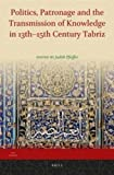 Politics, Patronage and the Transmission of Knowledge in 13th - 15th Century Tabriz, Judith Pfeiffer, 9004255397