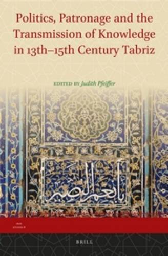 Politics, Patronage and the Transmission of Knowledge in 13th - 15th Century Tabriz (Iran Studies)